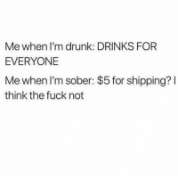 Drunk, Fuck, and Sober: Me when I'm drunk: DRINKS FOR  EVERYONE  Me when I'm sober: $5 for shipping?  think the fuck not How DARE they. Preposterous
