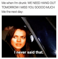 Me when I'm drunk: WE NEED HANG OUT  TOMORROW MISS YOU SOOOO MUCH  Me the next day:  I never said that. Ummmm I don't recall that