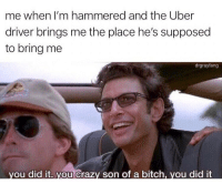 We did It 🙃 (@drgrayfang): me when I'm hammered and the Uber  driver brings me the place he's supposed  to bring me  drgrayfang  you did it. you crazy son of a bitch, you did it We did It 🙃 (@drgrayfang)