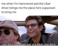 Uber , Uh , Finds a Way . via /r/memes https://ift.tt/2PbRaxa: me when I'm hammered and the Uber  driver brings me the place he's supposed  to bring me  drgrayfang  ou did it. you Crazy son of a bitch, you did it Uber , Uh , Finds a Way . via /r/memes https://ift.tt/2PbRaxa