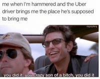 THANK YOU https://t.co/On1QSNJc9y: me when I'm hammered and the Uber  driver brings me the place he's supposed  to bring me  drgrayfang  ou did it. you Crazy son of a bitch, you did it THANK YOU https://t.co/On1QSNJc9y