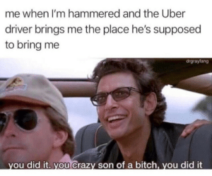 Uber , Uh , Finds a Way .: me when I'm hammered and the Uber  driver brings me the place he's supposed  to bring me  drgrayfang  ou did it. you Crazy son of a bitch, you did it Uber , Uh , Finds a Way .