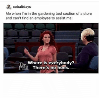 Hoes, Tool, and Trendy: Me when I'm in the gardening tool section of a store  and can't find an employee to assist me:  Where is everybody?  There's no hoes. Long long day