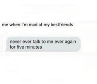 Never Ever: me when I'm mad at my bestfriends  never ever talk to me ever again  for five minutes
