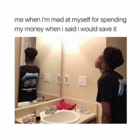 Mad At Myself: me when i'm mad at myself for spending  my money when i said i would save it