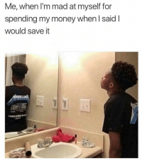 Mad At Myself: Me, when I'm mad at myself for  spending my money when I said I  would save it