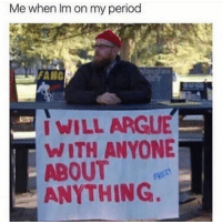 Arguing, Period, and Girl Memes: Me when Im on my period  FANC  WILL ARGUE  WITH ANYONE  ABOUT  ANYTHING. Anyone down?