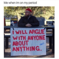 Arguing, Funny, and Memes: Me when Im on my period  WILL ARGUE  WITH ANYONE  ABOUT e  ANYTHING. SarcasmOnly