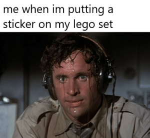 carefully: me when im putting  sticker on my lego set carefully