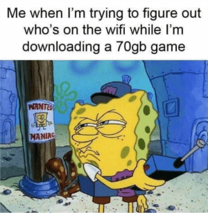 Internet, The Game, and Video Games: Me when I'm trying to figure out  who's on the wifi while I'm  downloading a 70gb game  WANTED  MANIRG It's like they wait until you to start downloading the game to use the internet. https://t.co/QB0xc2Vcjm