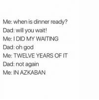 Me: When is dinner ready?  Dad: will you wait!  Me: I DID MY WAITING  Dad: oh god  Me: TWELVE YEARS OF IT  Dad: not again  Me: IN AZKABAN Lol 😂it make me laugh so much 💛