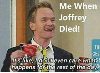 i might sound sadistic but daaaamn how happy I was when Joffrey was choking on that poison felt good man😌: Me When  Joffrey  Died!  TH  CEL  like, dont even care whats  happens tor the rest of the day i might sound sadistic but daaaamn how happy I was when Joffrey was choking on that poison felt good man😌