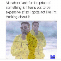 "Af, Memes, and Home: Me when l ask for the price of  something & it turns out to be  expensive af so I gotta act like I'm  thinking about it  MEMES ""It's very nice. I'm not sure it fits my home decor, but it's very nice"" @memes memesapp"