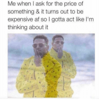 Af, Ass, and Funny: Me when l ask for the price of  something & it turns out to be  expensive af so I gotta act like I'm  thinking about it Tag a cheap ass lol