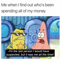 Funny, Money, and Time: Me when l find out who's been  spending all of my money  C.  -I'm the last person I would have  suspected, but it was me all the time!