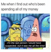 Some more Spongebob memes in memory of Stephen Hillenburg. #Spongebob #StephenHillenburg #FunnyMemes: Me when l find out who's been  spending all of my money  -I'm the last person I would have  suspected, but it was me all the time! Some more Spongebob memes in memory of Stephen Hillenburg. #Spongebob #StephenHillenburg #FunnyMemes