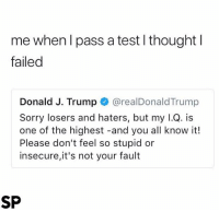 😂😂: me when l pass a test l thoughtl  failed  Donald J. Trump@realDonaldTrump  Sorry losers and haters, but my l.Q. is  one of the highest -and you all know it!  Please don't feel so stupid or  insecure,it's not your fault  SP 😂😂