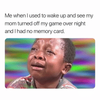 Tbt, Game, and Dank Memes: Me when l used to wake up and see my  mom turned off my game over night  and I had no memory card. Tragic Asf. 😩😢😪 TbT