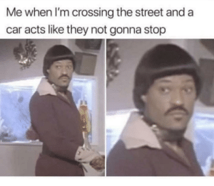 Dank, Memes, and Target: Me when l'm crossing the street and a  car acts like they not gonna stop beep beep motherfucker by therobsky MORE MEMES