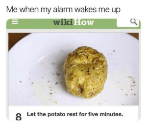 Dank, Memes, and Target: Me when my alarm wakes me up  wiki  How  8  Let the potato rest for five minutes me🥔irl by Not-Patrick MORE MEMES
