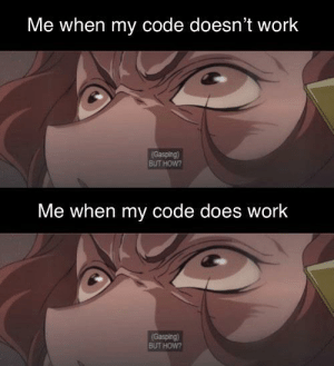 Questions that remain without answer: Me when my code doesn't work  (Gasping)  BUT HOW?  Me when my code does work  (Gasping)  BUT HOW? Questions that remain without answer