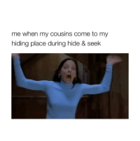 True, Girl Memes, and Cousins: me when my cousins come to my  hiding place during hide & seek THIS IS SO TRUE
