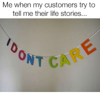 Life, Tell Me, and Their: Me when my customers try to  tell me their life stories...  ONT CA  0