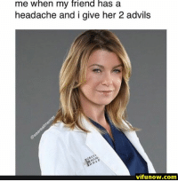 Funny, Lol, and Memes: me when my friend has a  headache and i give her 2 advils  vifunow.com 24+ Funny Pictures Of The Day - #funnymemes #funnypictures #humor #funnytexts #funnyquotes #funnyanimals #funny #lol #haha #memes #entertainment #vifunow.com