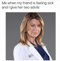 Memes, Sick, and 🤖: Me when my friend is feeling sick  and I give her two advils 😂😂 (@elitedaily - @betches)