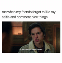 Friends, Memes, and Selfie: me when my friends forget to like my  selfie and comment nice things  I'm the damaged loner outsider... Jughead