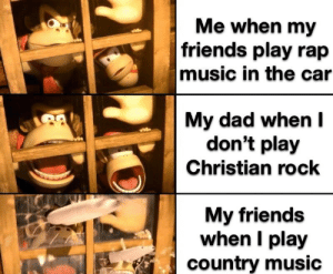Dad, Driving, and Friends: Me when my  |friends play rap  music in the car  My dad when I  don't play  Christian rock  My friends  when I play  country music If I'm driving then I play the music