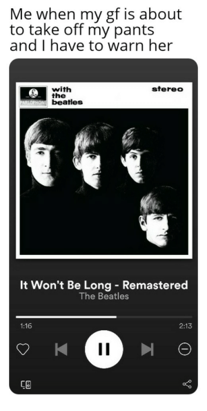 Of course this is in a hypothetical situation where I have one...: Me when my gf is about  to take off my pants  and I have to warn her  stereo  with  the  beatles  It Won't Be Long - Remastered  The Beatles  2:13  1:16  1I  Ca Of course this is in a hypothetical situation where I have one...