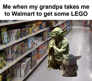 Thanks grandpa: Me when my grandpa takes me  to Walmart to get some LEGO  HALD  ROUAUH0R Thanks grandpa