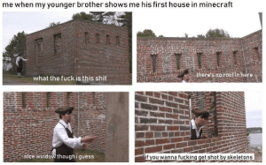 Fucking, Minecraft, and Shit: me when my younger brother shows me his first house in minecraft  there's no roof in here  what the fuck is this shit  nice window though i guess  if you wanna fucking get shot by skeletons at least he tried