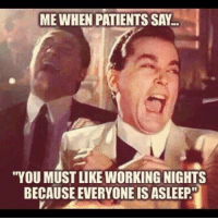 """Good Morning, Good, and Working: ME WHEN PATIENTS SAY  """"YOU MUST LIKE WORKING NIGHTS  BECAUSE EVERYONE IS ASLEEP. 5pm: Good Morning Night Shift, Dump"""