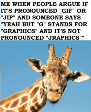"""Jiraffic design: ME WHEN PEOPLE ARGUE IF  IT'S PRONOUNCED """"GIF"""" OR  """"JIF"""" AND SOMEONE SAYS  """"YEAH BUT """"G"""" STANDS FOR  """"GRAPHICS"""" AND IT'S NOT  PRONOUNCED """"JRAPHICS"""""""" Jiraffic design"""
