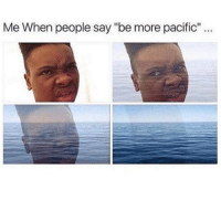 "Memes, 🤖, and Pacifism: Me When people say ""be more pacific"" Whatever you say... (@chillblinton)"