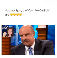"""Me when play the """"Cash Me Outside""""  de Outside RT @alyssagotcakez: Just realized I have been playing """"Cash Me OutSide"""" for 3 hours now 😅😳😳😳😩"""