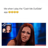 """Me when play the """"Cash Me Outside""""  e Outside RT @alyssagotcakez: """"Cash Me OutSide"""" is now the 1 app in the App Store 😳😳😳😳"""