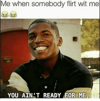 You ain't ready for me: Me when somebody flirt wit me  YOU AIN T READY FOR ME You ain't ready for me