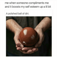 Polished: me when someone compliments me  and it boosts my self esteem up a lil bit  A polished ball of dirt.
