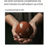 Thanks guys: me  when  someone  compliments  me  and it boosts my self esteem up a lil bit  A polished ball of dirt. Thanks guys