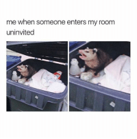 me when someone enters my room  uninvited I'm tired