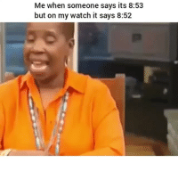 Funny, Watch, and Someone: Me when someone says its 8:53  but on my watch it says 8:52 😂😂