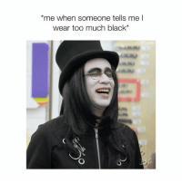 Memes, Too Much, and Black: me when someone tells me l  wear too much black* 🖤