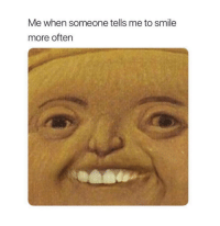 Smile, More, and Smile More: Me when someone tells me to smile  more oftern