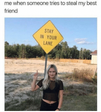 Best Friend, Memes, and Best: me when someone tries to steal my best  friend  STAY  IN YOUR  LANE