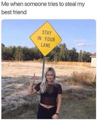 Best Friend, Best, and Friend: Me when someone tries to steal my  best friend  STAY  IN YOUR  LANE