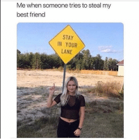 Best Friend, Memes, and Best: Me when someone tries to steal my  best friend  STAY  IN YOUR  LANE Nope. Follow @thepettybitch @thepettybitch @thepettybitch @thepettybitch