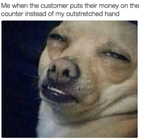 Money, Customer, and Hand: Me when the customer puts their money on the  counter instead of my outstretched hand